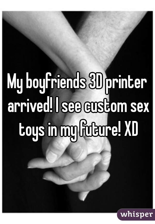 My boyfriends 3D printer arrived! I see custom sex toys in my future! XD