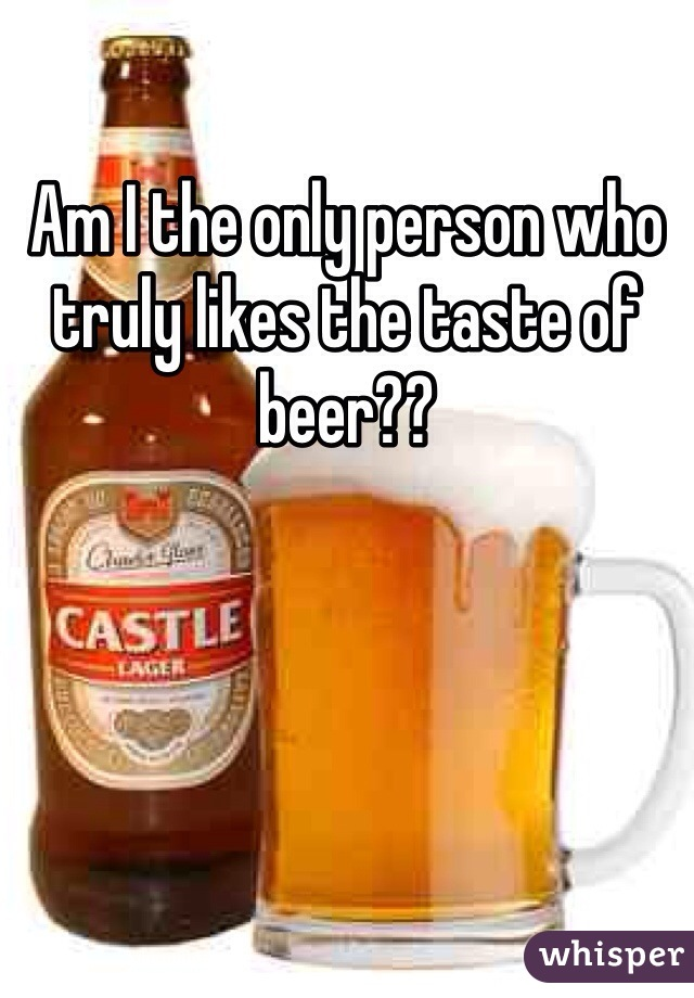 Am I the only person who truly likes the taste of beer??