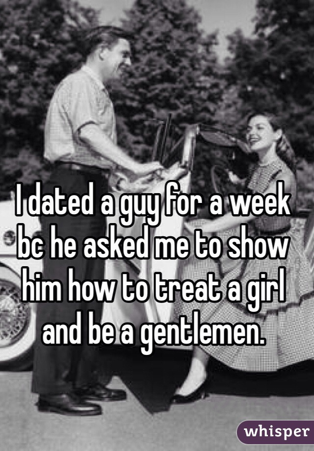 I dated a guy for a week bc he asked me to show him how to treat a girl and be a gentlemen.