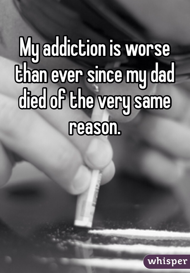 My addiction is worse than ever since my dad died of the very same reason.