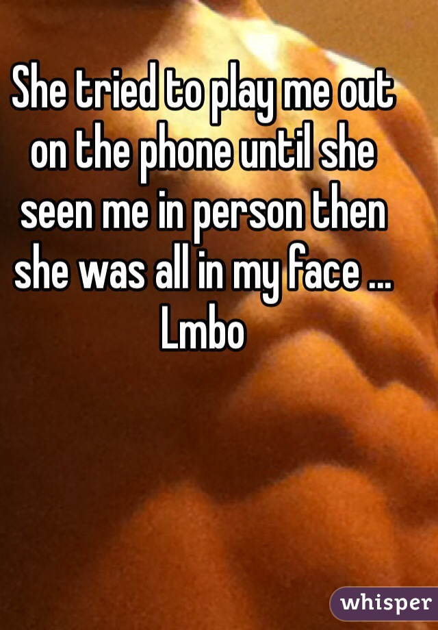 She tried to play me out on the phone until she seen me in person then she was all in my face ... Lmbo