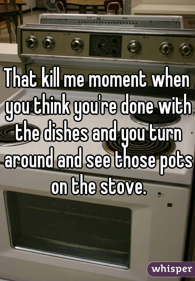 That kill me moment when you think you're done with the dishes and you turn around and see those pots on the stove.