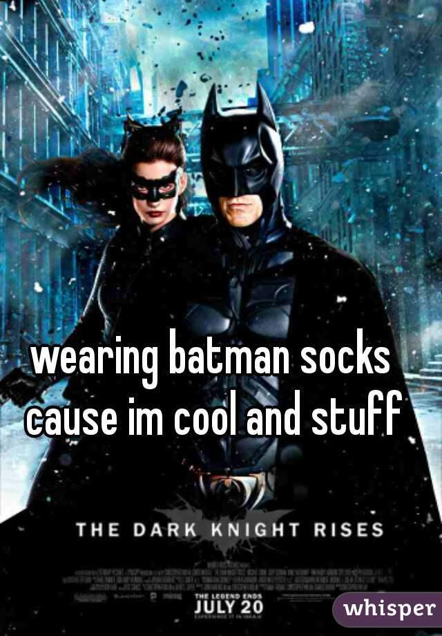 wearing batman socks cause im cool and stuff