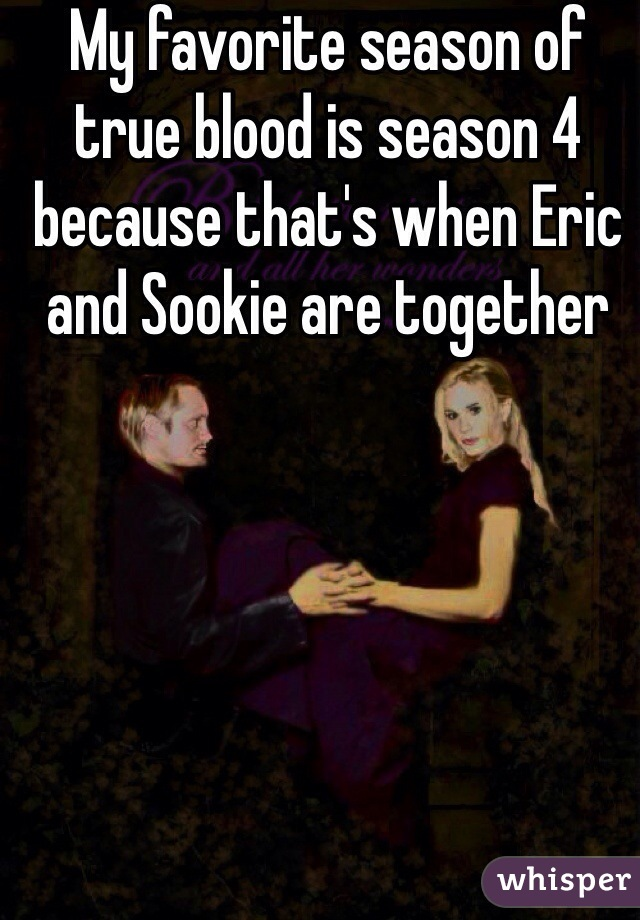 My favorite season of true blood is season 4 because that's when Eric and Sookie are together