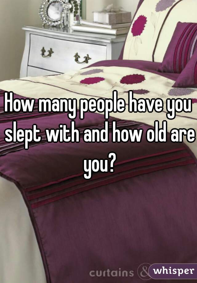 How many people have you slept with and how old are you?