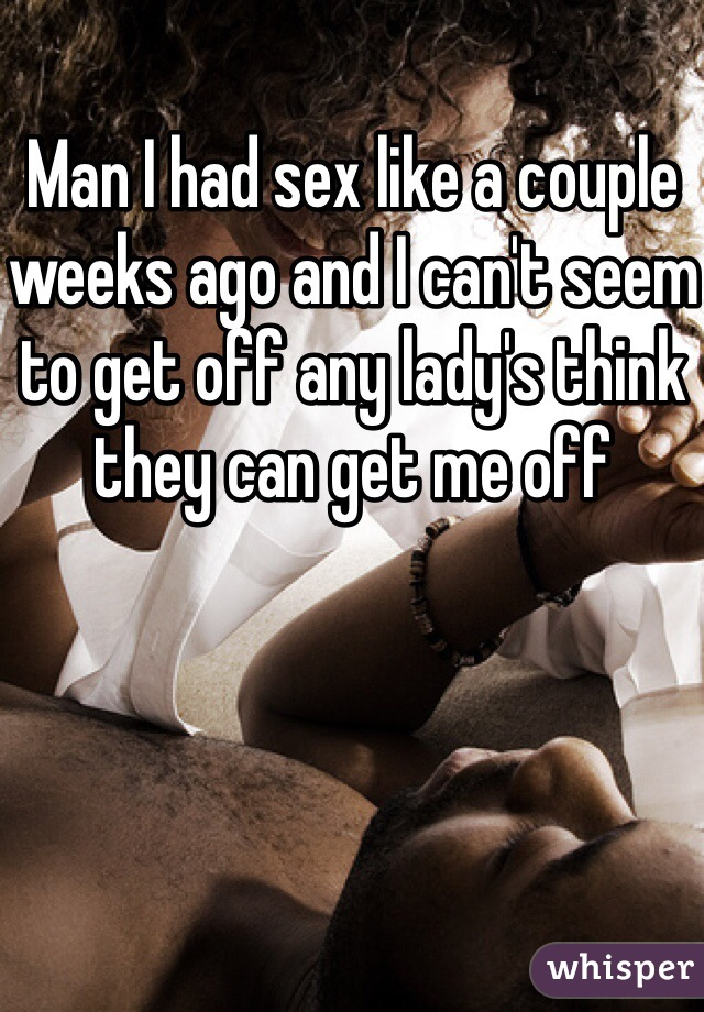 Man I had sex like a couple weeks ago and I can't seem to get off any lady's think they can get me off