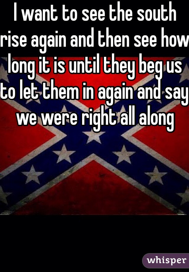 I want to see the south rise again and then see how long it is until they beg us to let them in again and say we were right all along