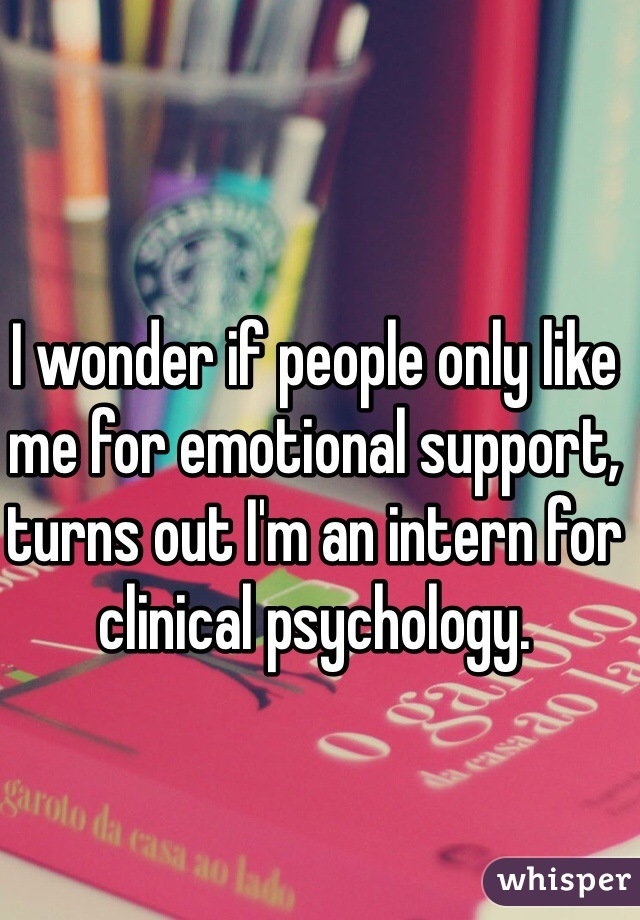 I wonder if people only like me for emotional support, turns out I'm an intern for clinical psychology.