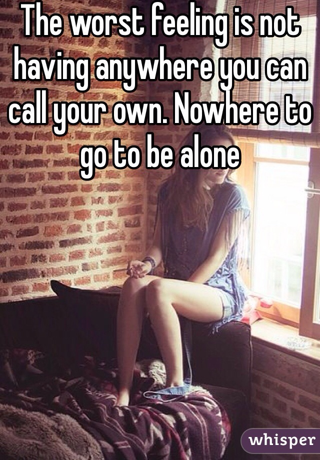 The worst feeling is not having anywhere you can call your own. Nowhere to go to be alone