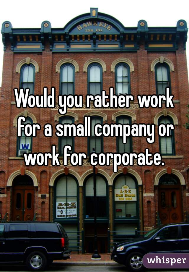 Would you rather work for a small company or work for corporate.