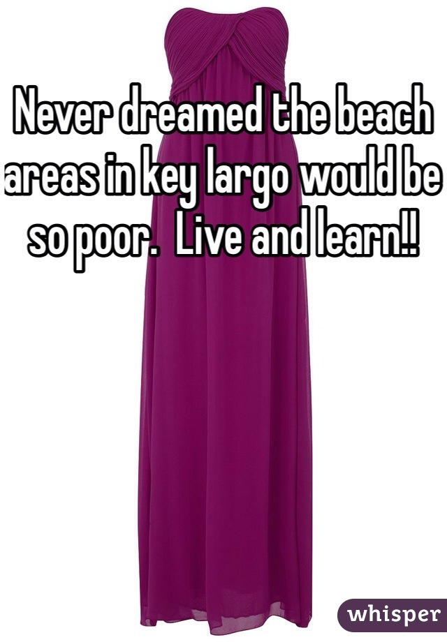 Never dreamed the beach areas in key largo would be so poor.  Live and learn!!