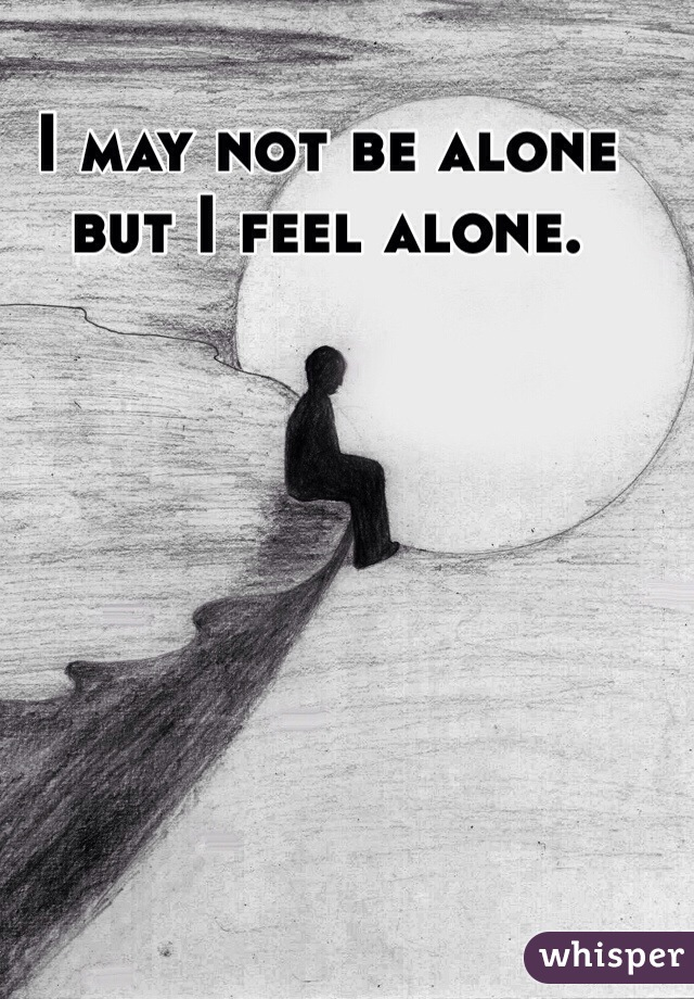 I may not be alone but I feel alone.