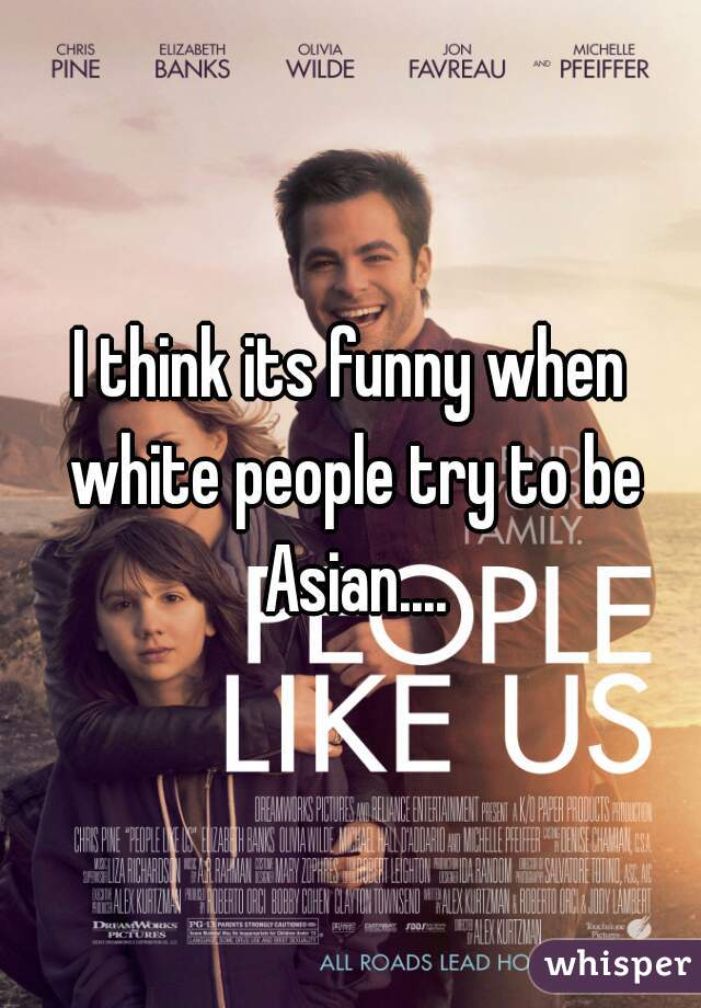 I think its funny when white people try to be Asian....