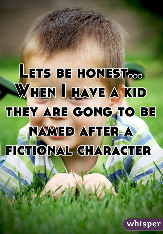 Lets be honest... When I have a kid they are gong to be named after a fictional character