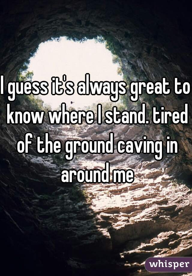 I guess it's always great to know where I stand. tired of the ground caving in around me