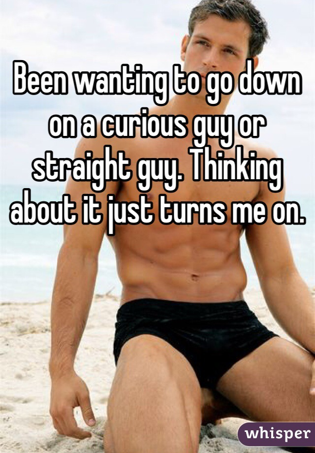Been wanting to go down on a curious guy or straight guy. Thinking about it just turns me on.
