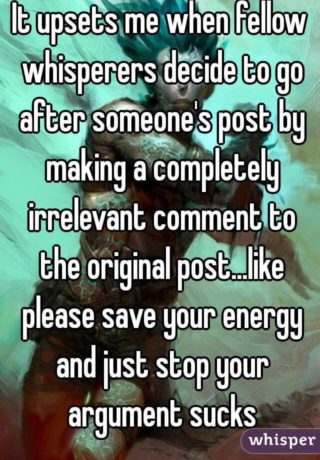 It upsets me when fellow whisperers decide to go after someone's post by making a completely irrelevant comment to the original post...like please save your energy and just stop your argument sucks