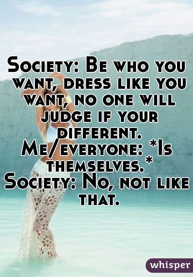 Society: Be who you want, dress like you want, no one will judge if your different. Me/everyone: *Is themselves.* Society: No, not like that.