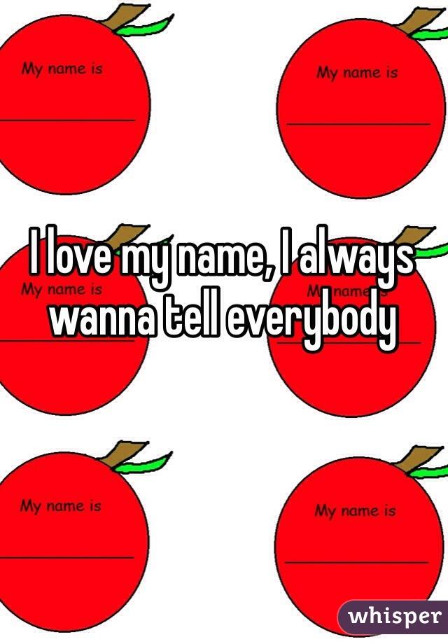 I love my name, I always wanna tell everybody