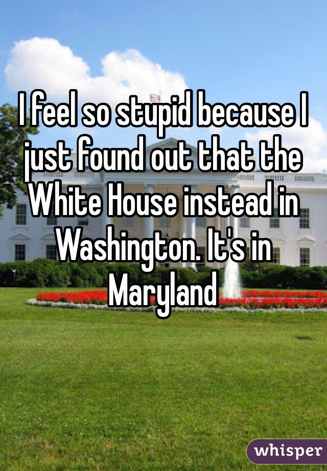I feel so stupid because I just found out that the White House instead in Washington. It's in Maryland