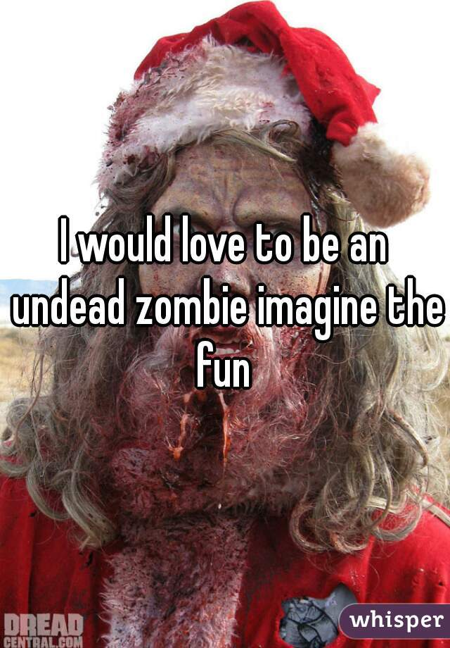 I would love to be an undead zombie imagine the fun