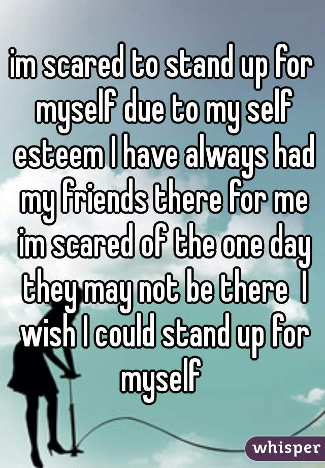 im scared to stand up for myself due to my self esteem I have always had my friends there for me im scared of the one day they may not be there  I wish I could stand up for myself