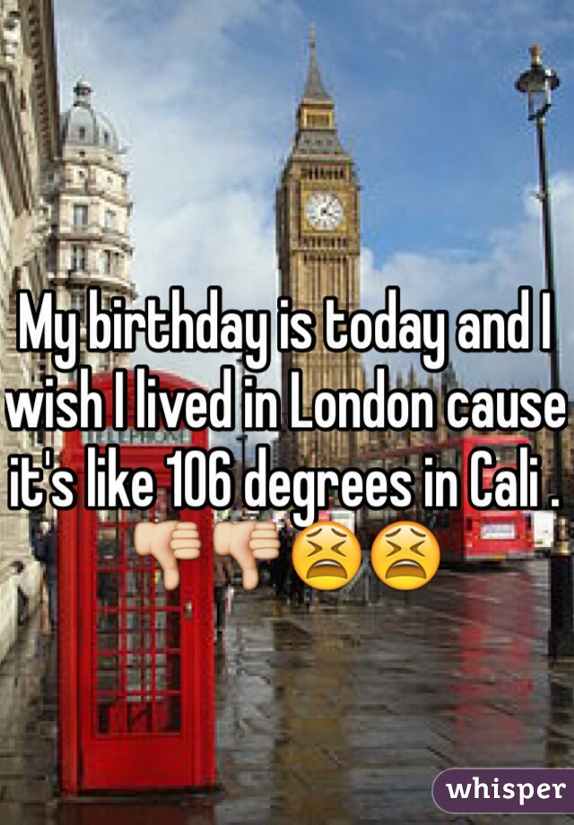 My birthday is today and I wish I lived in London cause it's like 106 degrees in Cali . 👎👎😫😫