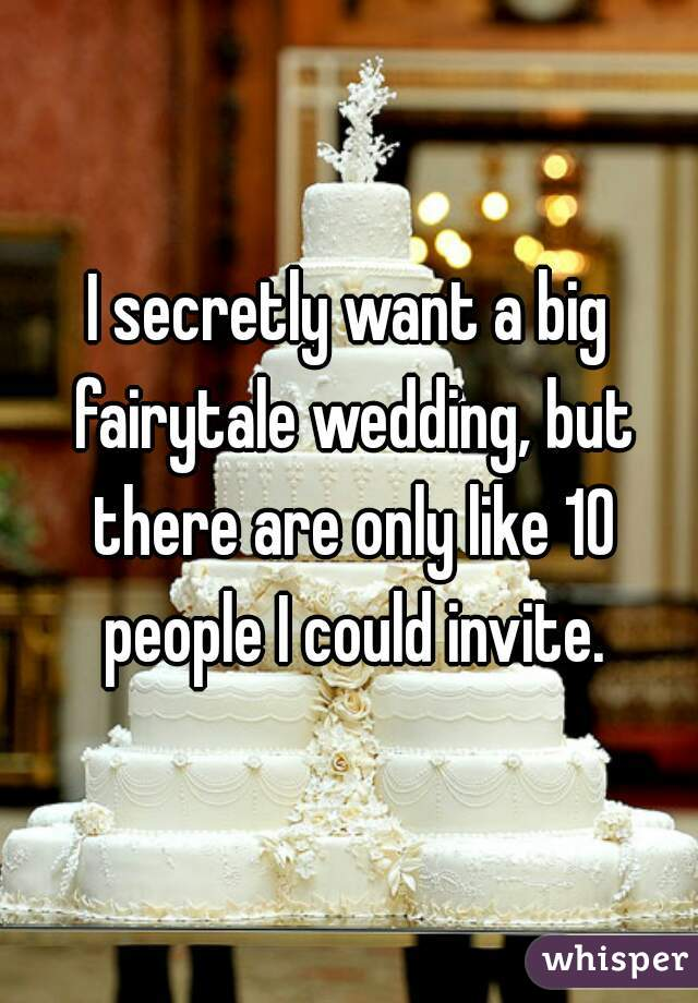 I secretly want a big fairytale wedding, but there are only like 10 people I could invite.