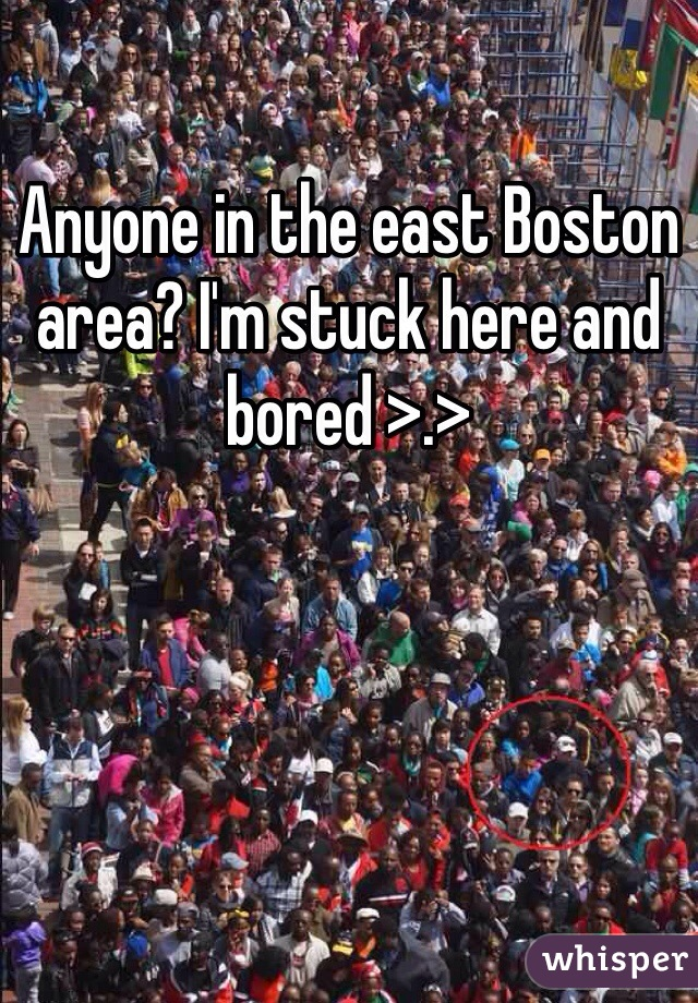 Anyone in the east Boston area? I'm stuck here and bored >.>