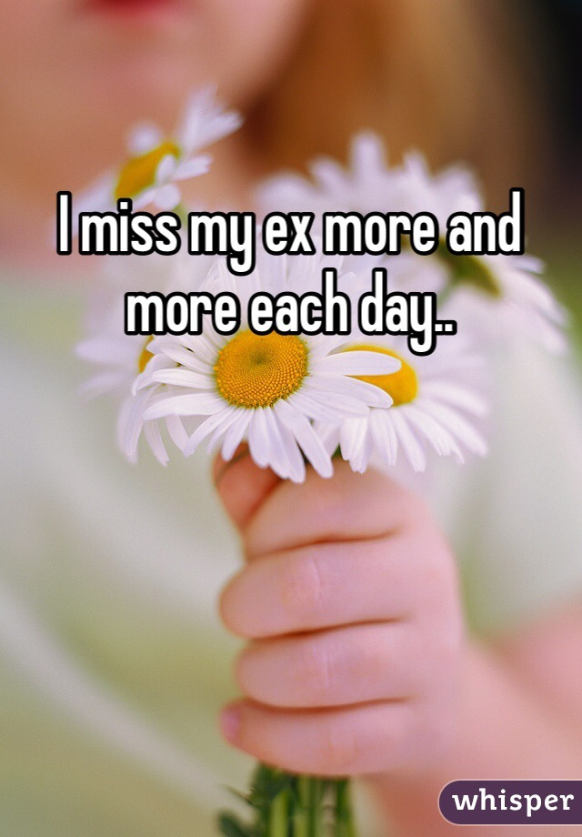 I miss my ex more and more each day..
