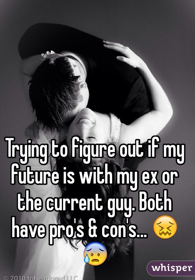 Trying to figure out if my future is with my ex or the current guy. Both have pro's & con's... 😖😰