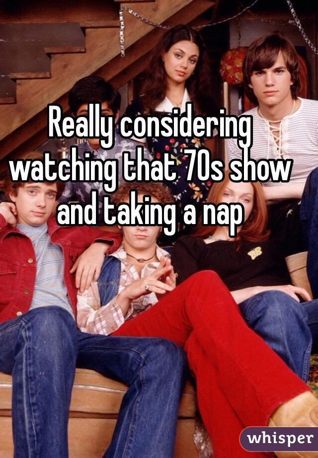 Really considering watching that 70s show and taking a nap