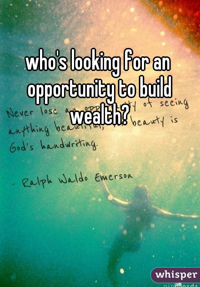 who's looking for an opportunity to build wealth?
