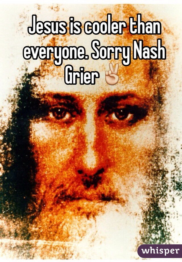 Jesus is cooler than everyone. Sorry Nash Grier✌️
