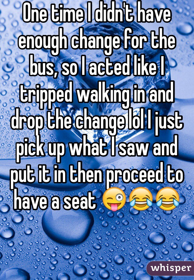 One time I didn't have enough change for the bus, so I acted like I tripped walking in and drop the change lol I just pick up what I saw and put it in then proceed to have a seat 😜😂😂