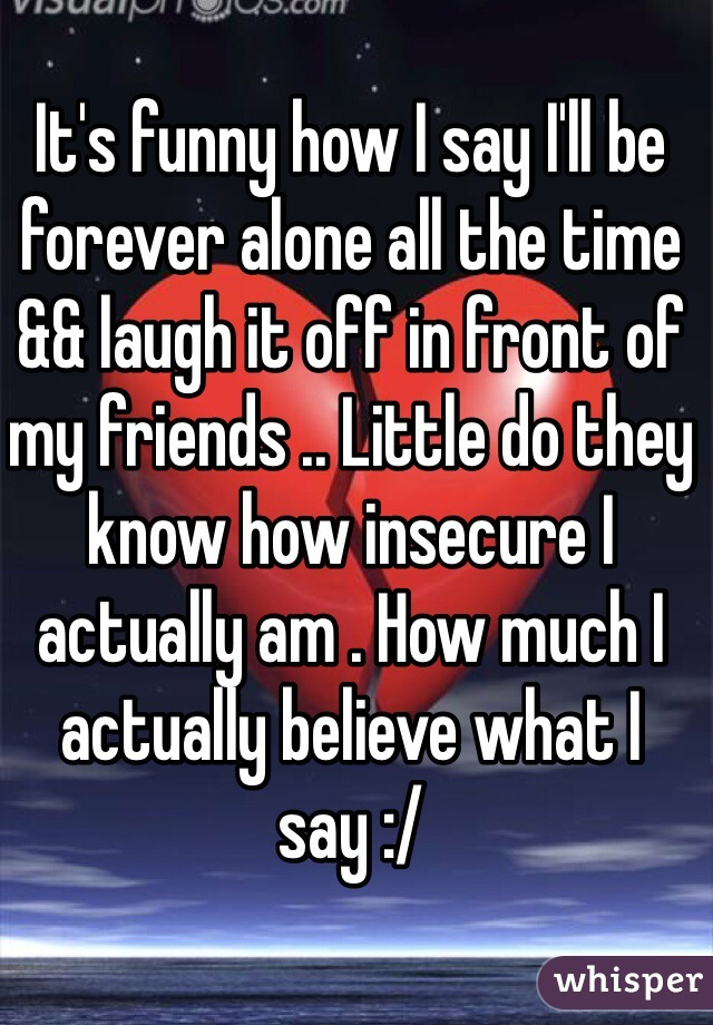 It's funny how I say I'll be forever alone all the time && laugh it off in front of my friends .. Little do they know how insecure I actually am . How much I actually believe what I say :/
