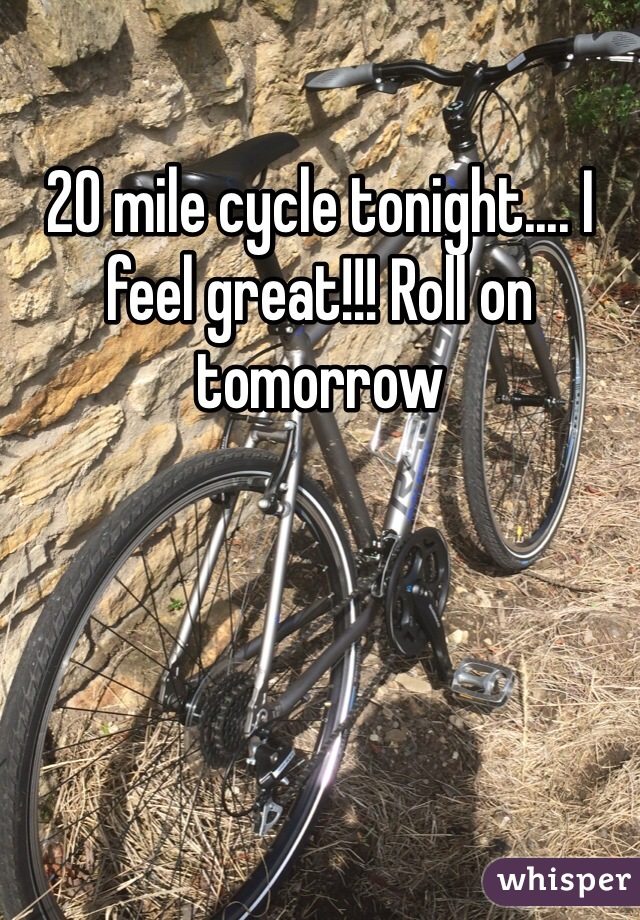 20 mile cycle tonight.... I feel great!!! Roll on tomorrow