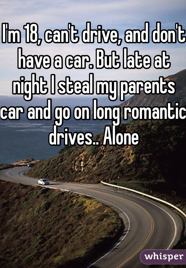 I'm 18, can't drive, and don't have a car. But late at night I steal my parents car and go on long romantic drives.. Alone