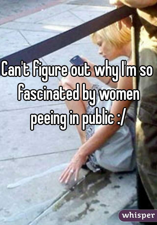 Can't figure out why I'm so fascinated by women peeing in public :/