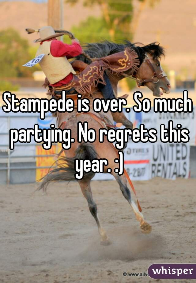 Stampede is over. So much partying. No regrets this year. :)