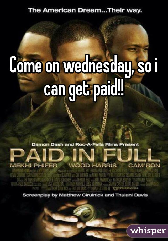 Come on wednesday, so i can get paid!!