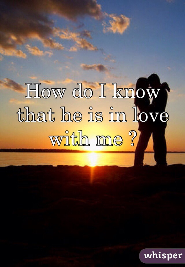 How do I know that he is in love with me ?