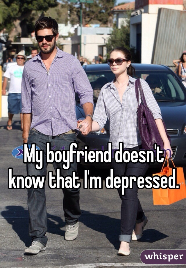 My boyfriend doesn't know that I'm depressed.