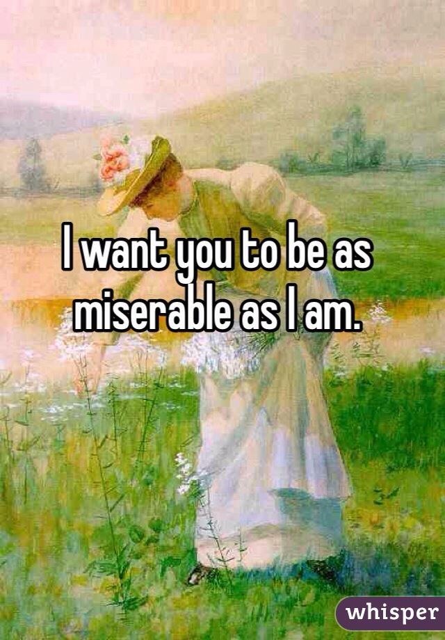 I want you to be as miserable as I am.