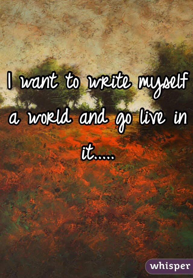 I want to write myself a world and go live in it.....
