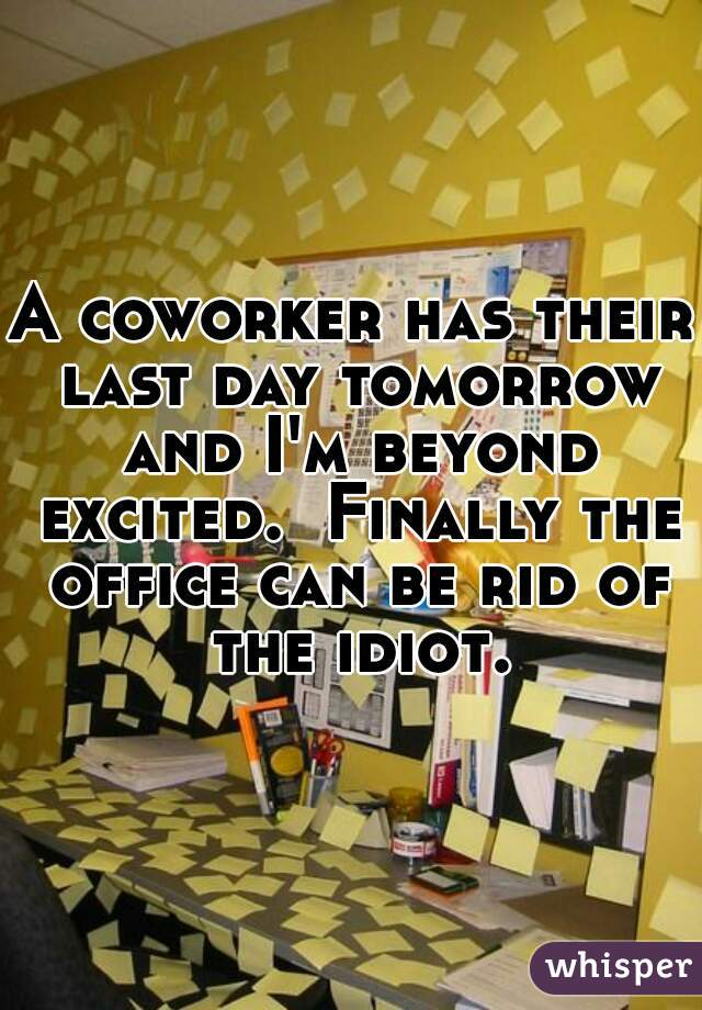 A coworker has their last day tomorrow and I'm beyond excited.  Finally the office can be rid of the idiot.