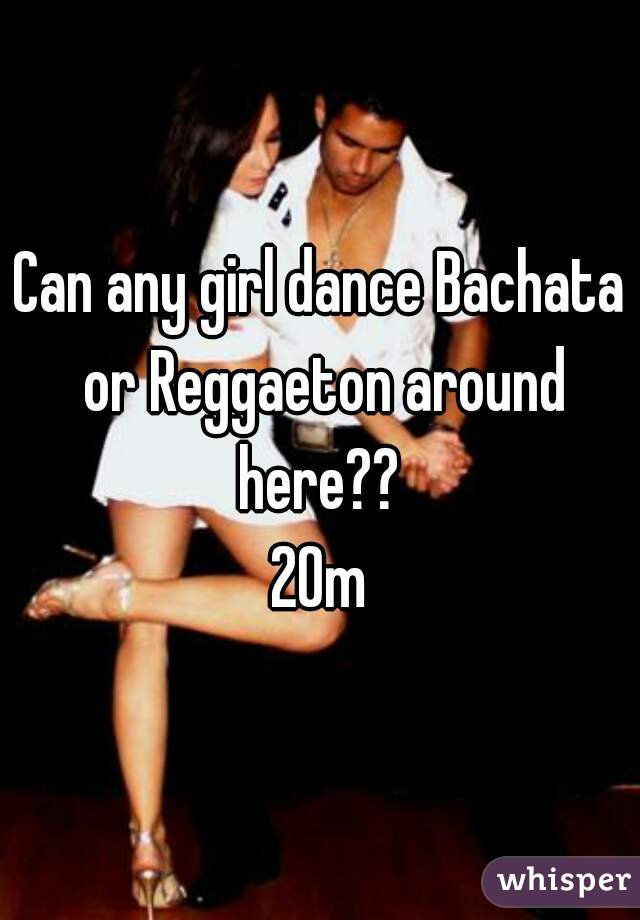 Can any girl dance Bachata or Reggaeton around here??  20m