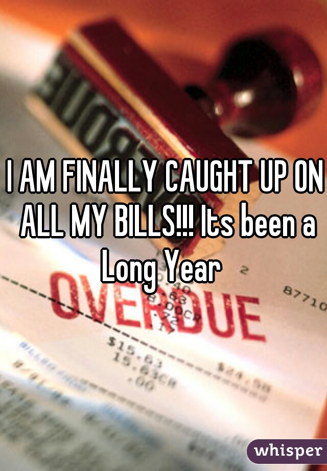I AM FINALLY CAUGHT UP ON ALL MY BILLS!!! Its been a Long Year