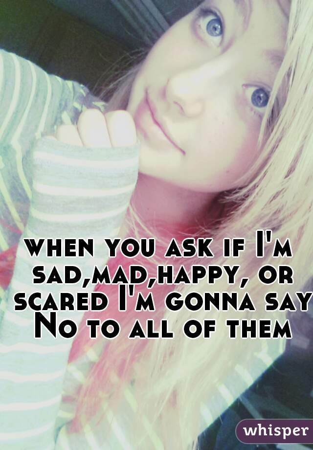 when you ask if I'm sad,mad,happy, or scared I'm gonna say No to all of them