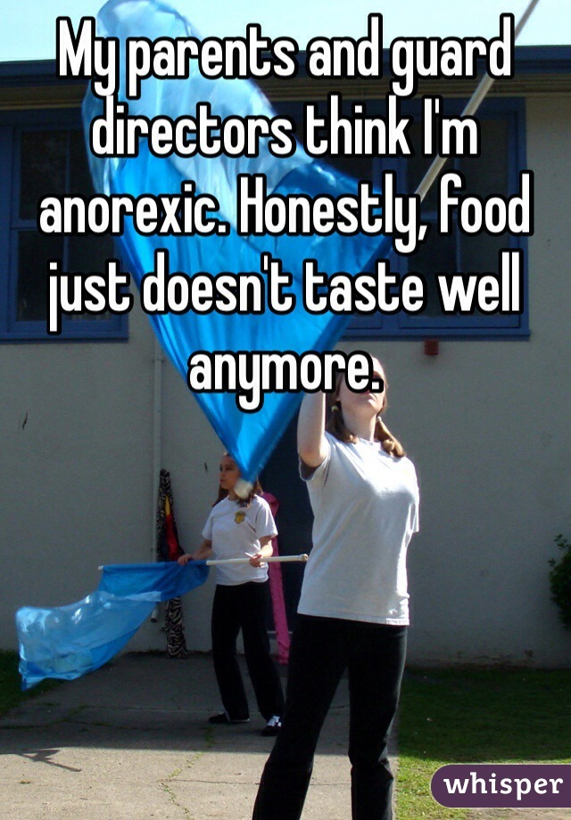 My parents and guard directors think I'm anorexic. Honestly, food just doesn't taste well anymore.